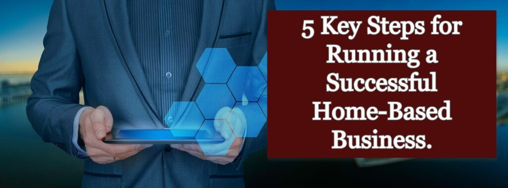5 Key Steps for Running a Successful Home-Based Business.