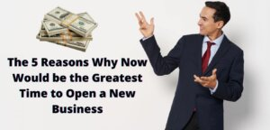 5 Reasons Why Now Would be the Greatest Time to Open a New Business